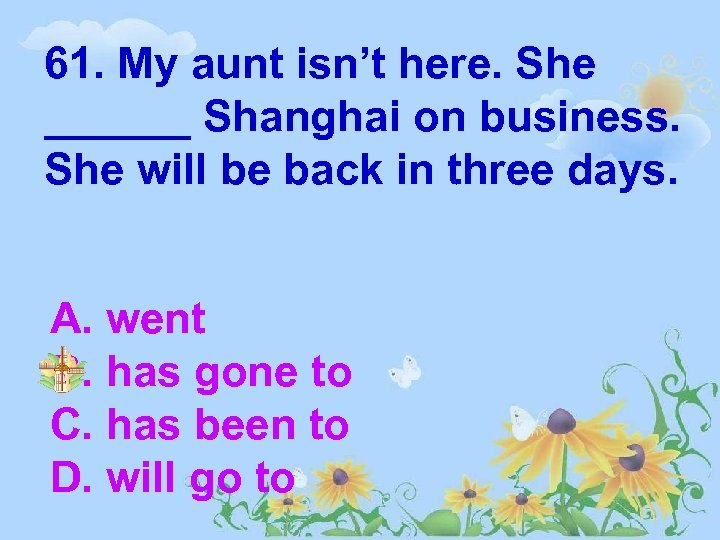 61. My aunt isn't here. She ______ Shanghai on business. She will be back
