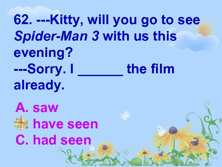 62. ---Kitty, will you go to see Spider-Man 3 with us this evening? ---Sorry.