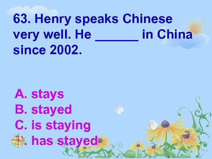 63. Henry speaks Chinese very well. He ______ in China since 2002. A. stays