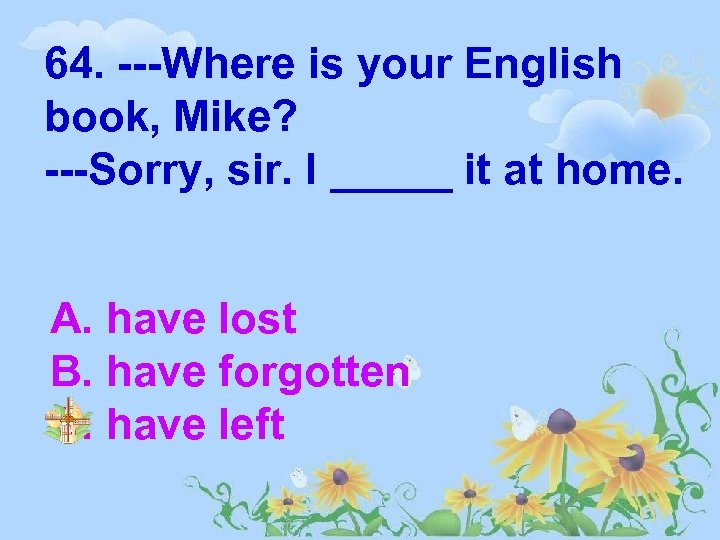 64. ---Where is your English book, Mike? ---Sorry, sir. I _____ it at home.