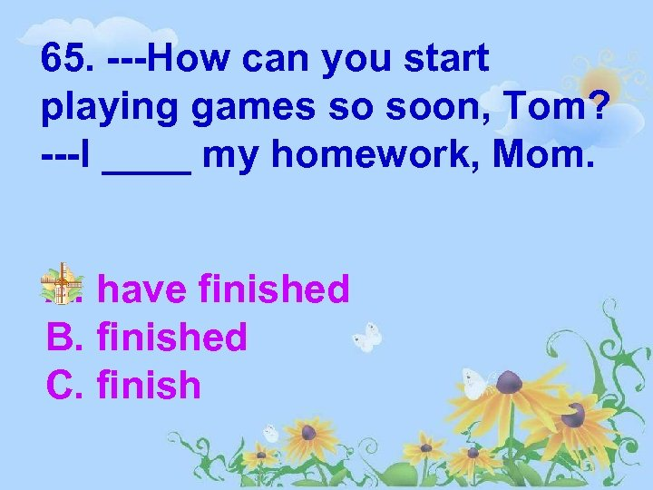 65. ---How can you start playing games so soon, Tom? ---I ____ my homework,