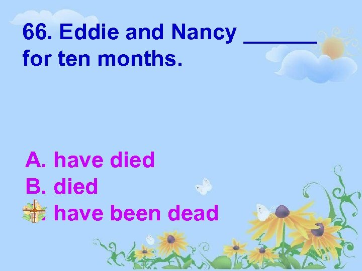 66. Eddie and Nancy ______ for ten months. A. have died B. died C.