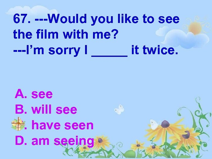 67. ---Would you like to see the film with me? ---I'm sorry I _____