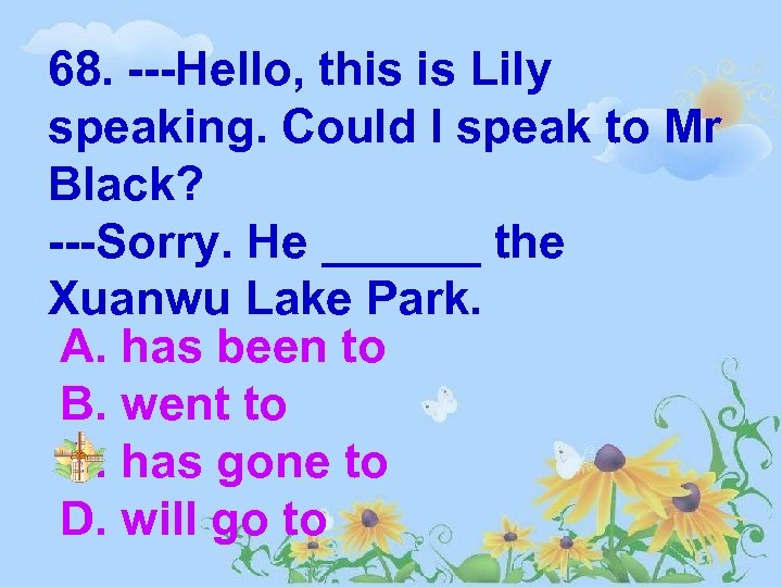 68. ---Hello, this is Lily speaking. Could I speak to Mr Black? ---Sorry. He