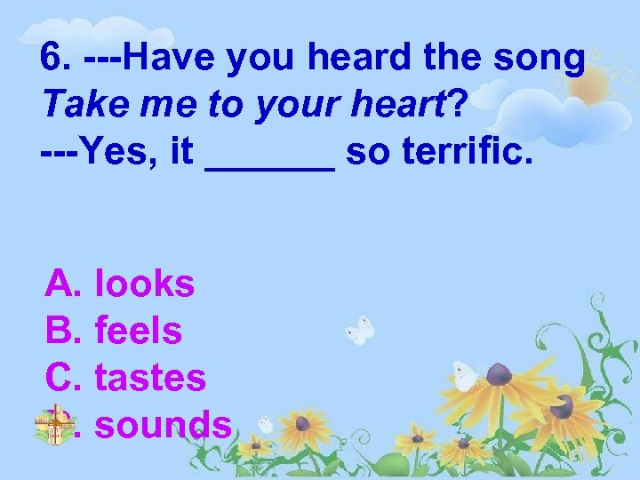 6. ---Have you heard the song Take me to your heart? ---Yes, it ______