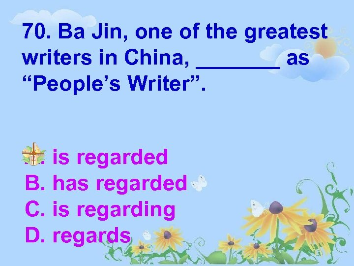"70. Ba Jin, one of the greatest writers in China, _______ as ""People's Writer""."