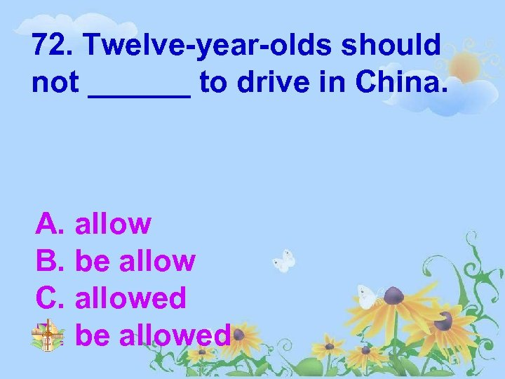 72. Twelve-year-olds should not ______ to drive in China. A. allow B. be allow