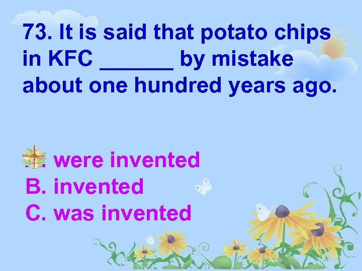 73. It is said that potato chips in KFC ______ by mistake about one