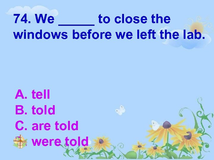 74. We _____ to close the windows before we left the lab. A. tell