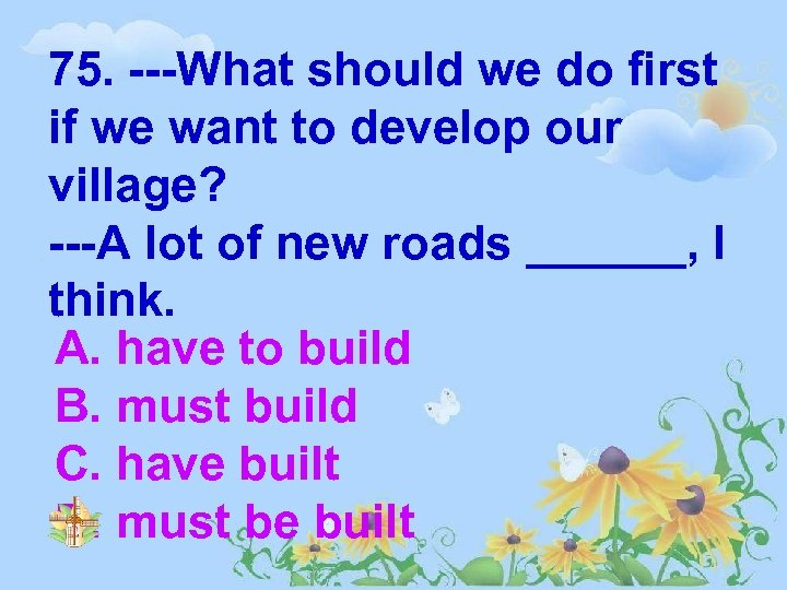 75. ---What should we do first if we want to develop our village? ---A
