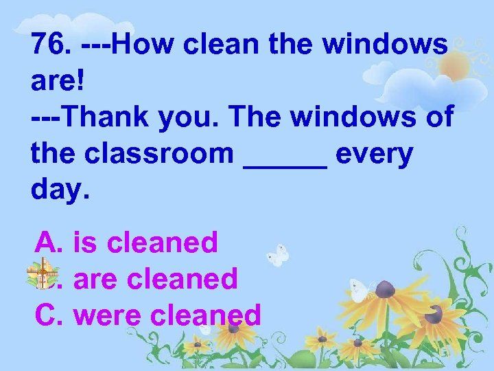 76. ---How clean the windows are! ---Thank you. The windows of the classroom _____