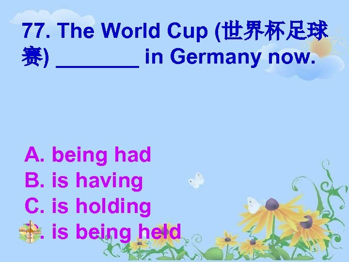 77. The World Cup (世界杯足球 赛) _______ in Germany now. A. being had B.