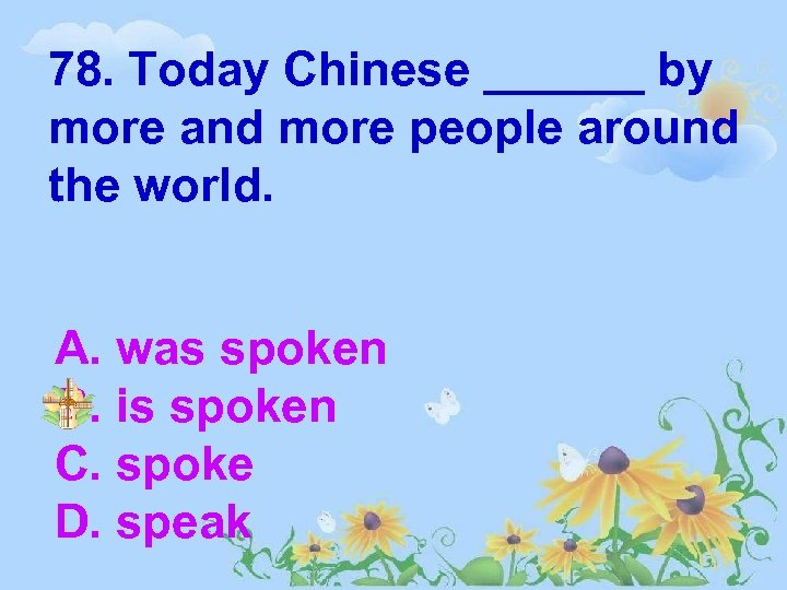 78. Today Chinese ______ by more and more people around the world. A. was
