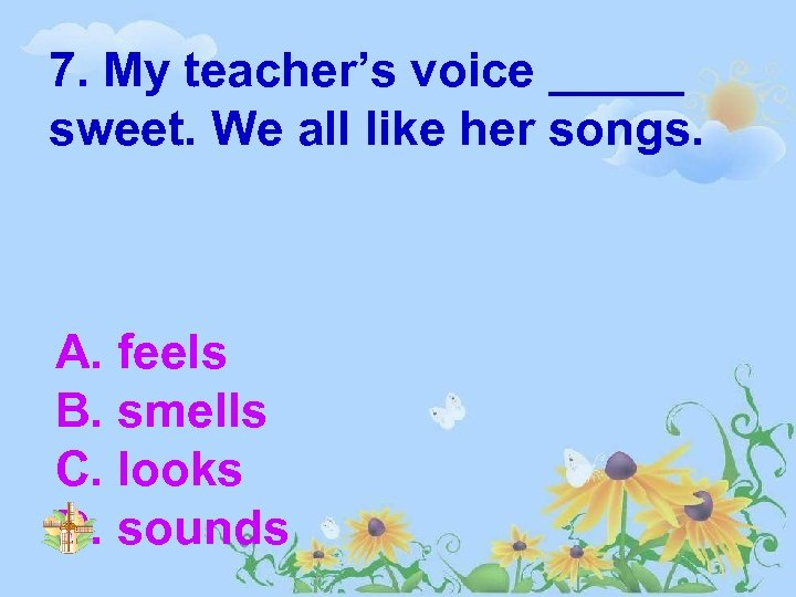 7. My teacher's voice _____ sweet. We all like her songs. A. feels B.