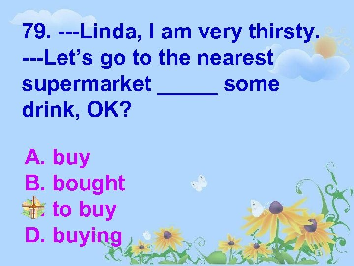79. ---Linda, I am very thirsty. ---Let's go to the nearest supermarket _____ some