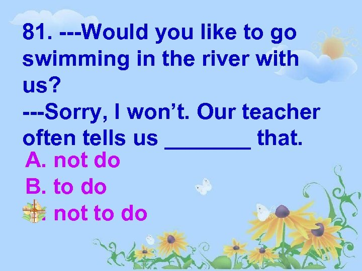 81. ---Would you like to go swimming in the river with us? ---Sorry, I