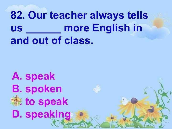 82. Our teacher always tells us ______ more English in and out of class.