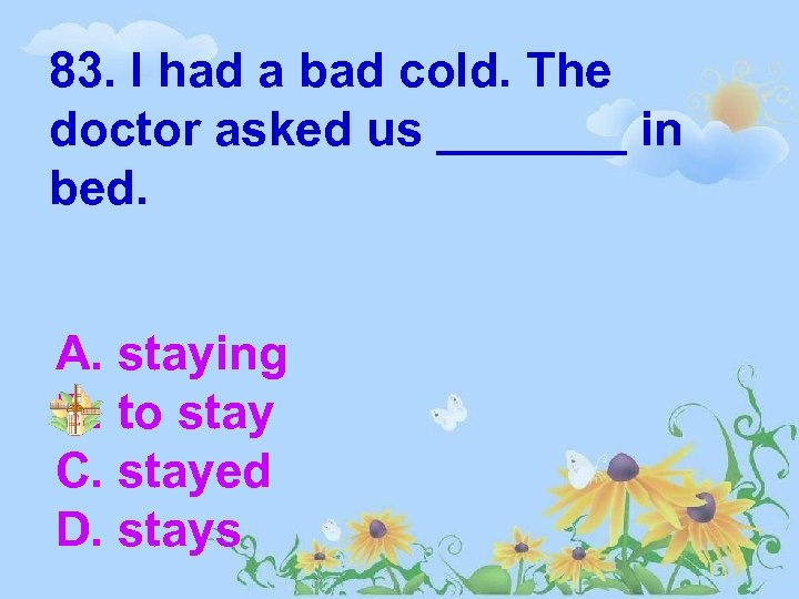 83. I had a bad cold. The doctor asked us _______ in bed. A.