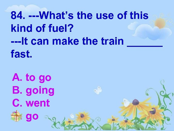 84. ---What's the use of this kind of fuel? ---It can make the train