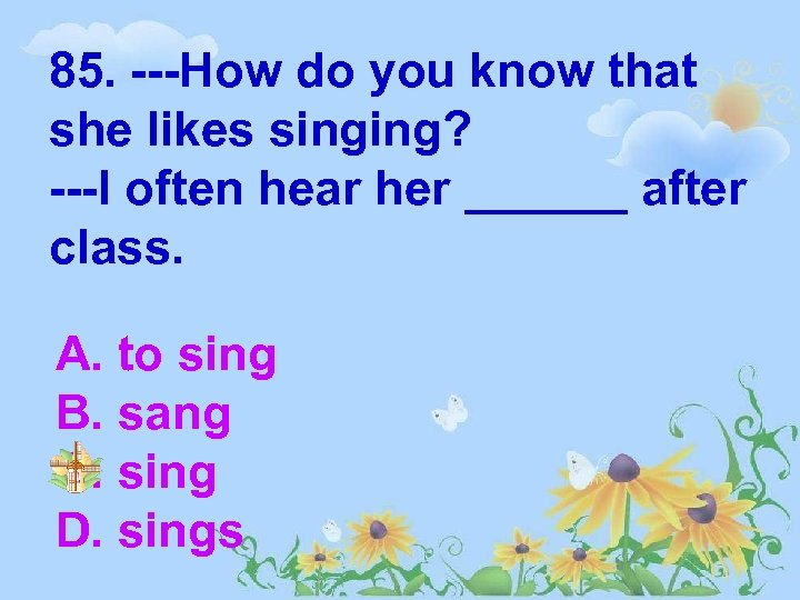 85. ---How do you know that she likes singing? ---I often hear her ______