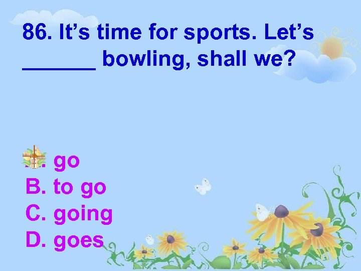 86. It's time for sports. Let's ______ bowling, shall we? A. go B. to