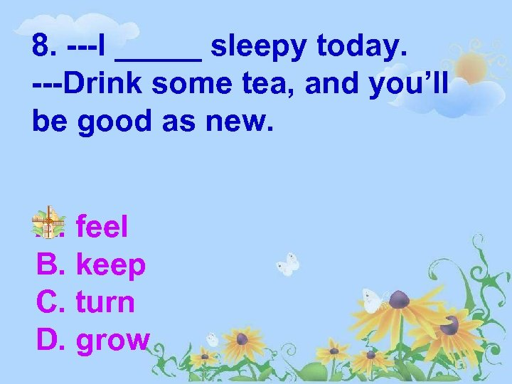 8. ---I _____ sleepy today. ---Drink some tea, and you'll be good as new.