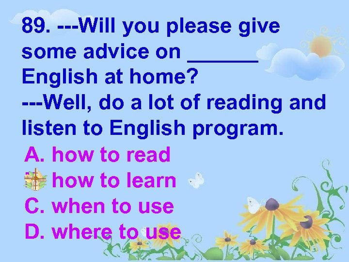 89. ---Will you please give some advice on ______ English at home? ---Well, do