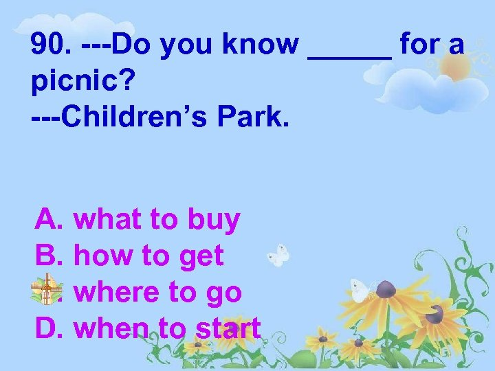 90. ---Do you know _____ for a picnic? ---Children's Park. A. what to buy