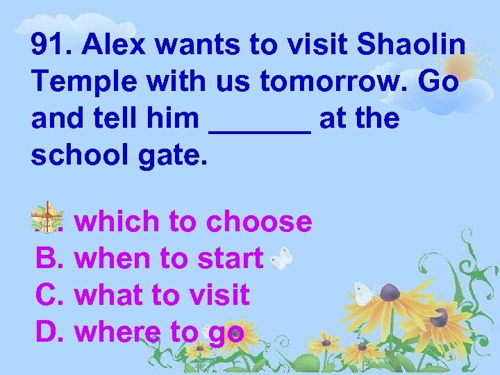 91. Alex wants to visit Shaolin Temple with us tomorrow. Go and tell him
