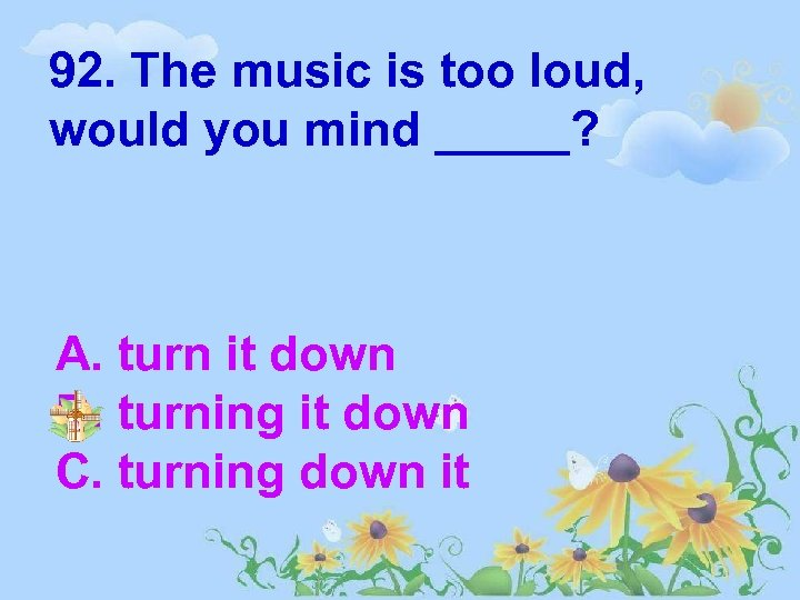 92. The music is too loud, would you mind _____? A. turn it down