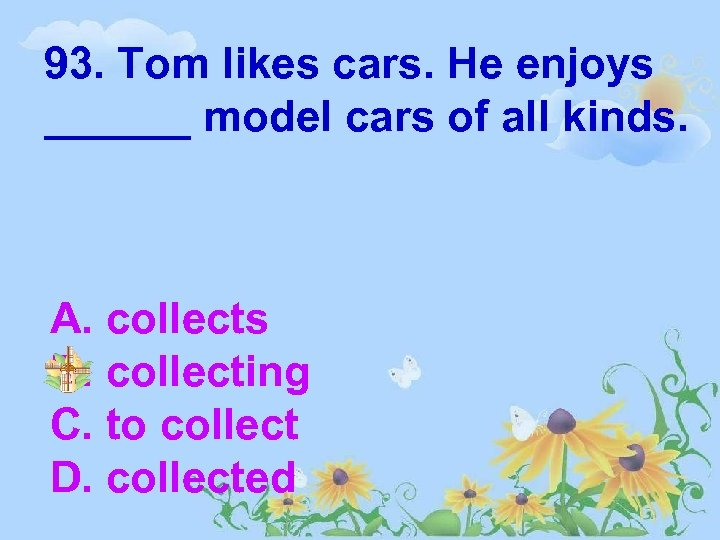 93. Tom likes cars. He enjoys ______ model cars of all kinds. A. collects