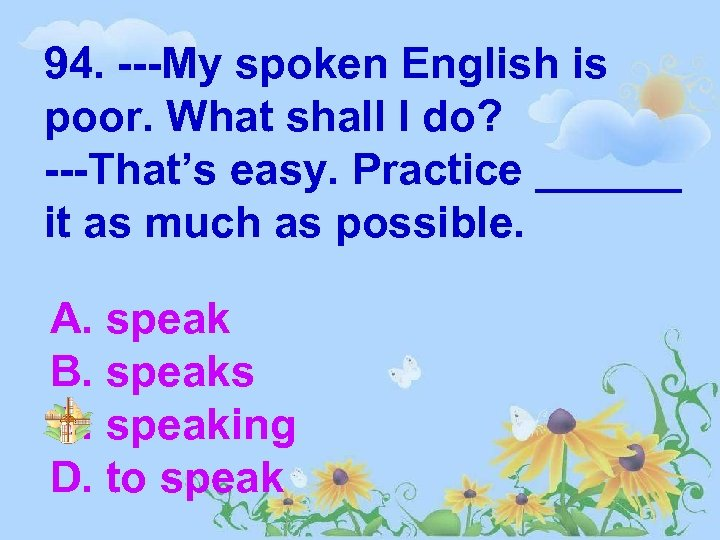 94. ---My spoken English is poor. What shall I do? ---That's easy. Practice ______