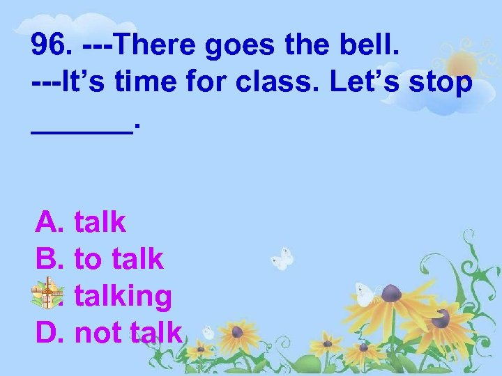 96. ---There goes the bell. ---It's time for class. Let's stop ______. A. talk