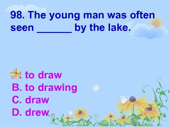 98. The young man was often seen ______ by the lake. A. to draw