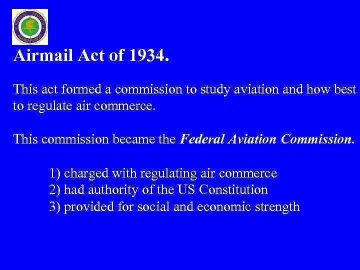 air commerce act of 1926 That's when the regulation of aircraft and pilots began with the air commerce act of 1926 the act instructed the secretary of commerce to do almost the same things done today by the faa, including licensing pilots and issuing airworthiness certificates for aircraft.
