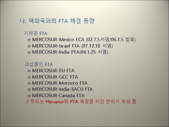 나. 역외국과의 FTA 체결 동향 기체결 FTA o MERCOSUR-Mexico ECA (02. 7. 5서명/06. 1.
