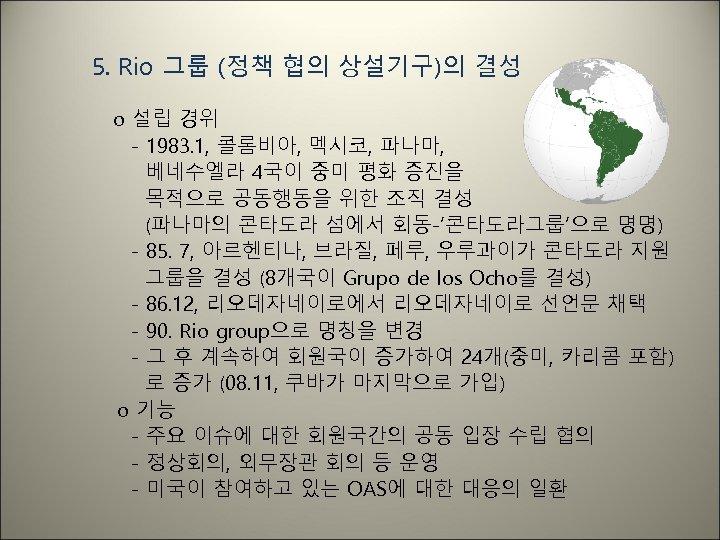 5. Rio 그룹 (정책 협의 상설기구)의 결성 o 설립 경위 - 1983. 1, 콜롬비아,