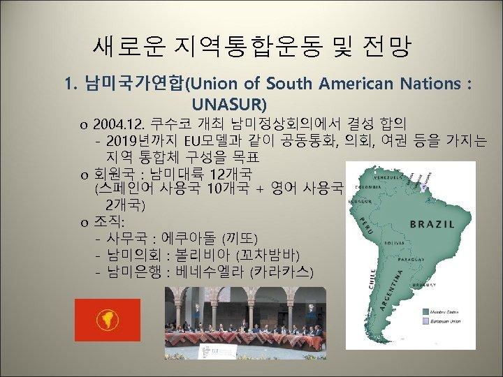 새로운 지역통합운동 및 전망 1. 남미국가연합(Union of South American Nations : UNASUR) o 2004.
