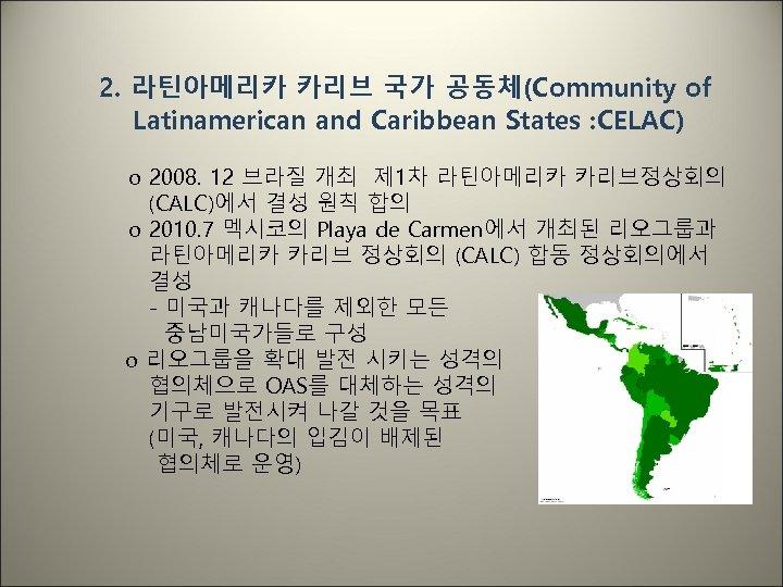 2. 라틴아메리카 카리브 국가 공동체(Community of Latinamerican and Caribbean States : CELAC) o 2008.