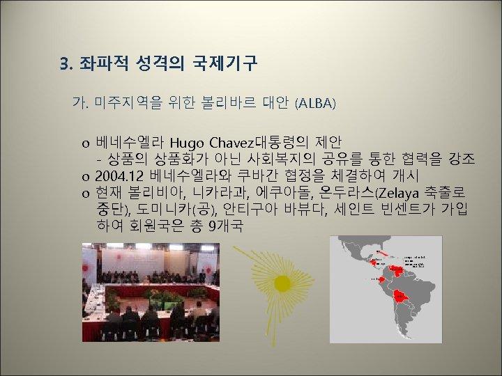 3. 좌파적 성격의 국제기구 가. 미주지역을 위한 볼리바르 대안 (ALBA) o 베네수엘라 Hugo Chavez대통령의