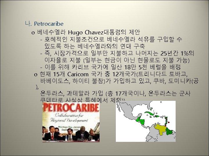 나. Petrocaribe o 베네수엘라 Hugo Chavez대통령의 제안 - 호혜적인 지불조건으로 베네수엘라 석유를 구입할 수