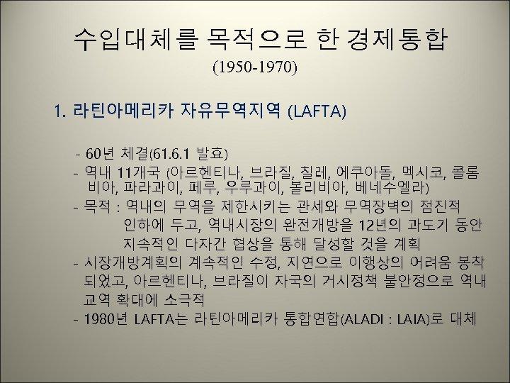 수입대체를 목적으로 한 경제통합 (1950 -1970) 1. 라틴아메리카 자유무역지역 (LAFTA) - 60년 체결(61. 6.