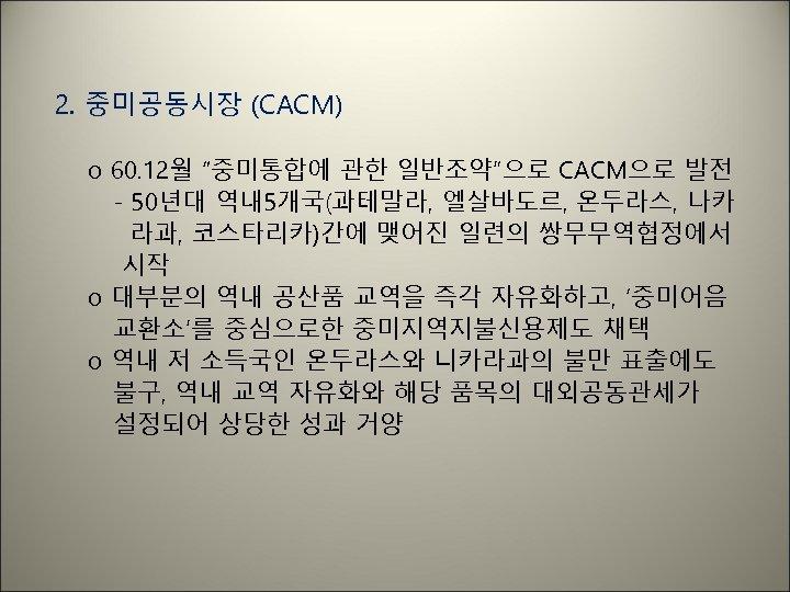 """2. 중미공동시장 (CACM) o 60. 12월 """"중미통합에 관한 일반조약""""으로 CACM으로 발전 - 50년대 역내"""