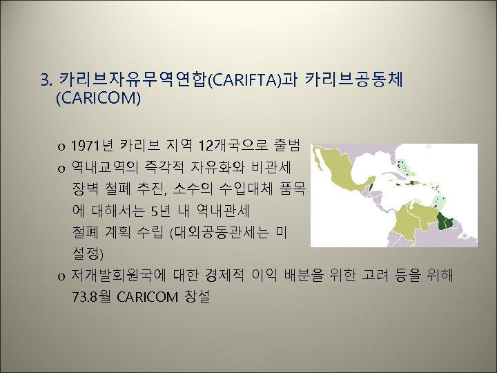 3. 카리브자유무역연합(CARIFTA)과 카리브공동체 (CARICOM) o 1971년 카리브 지역 12개국으로 출범 o 역내교역의 즉각적 자유화와