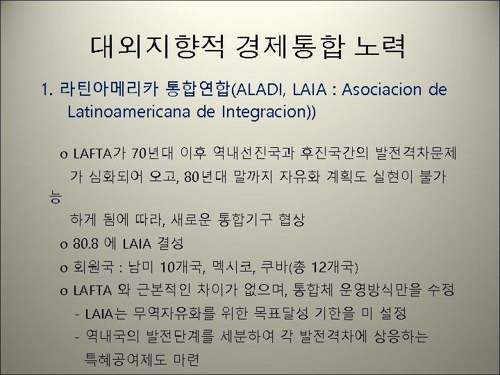 대외지향적 경제통합 노력 1. 라틴아메리카 통합연합(ALADI, LAIA : Asociacion de Latinoamericana de Integracion)) o