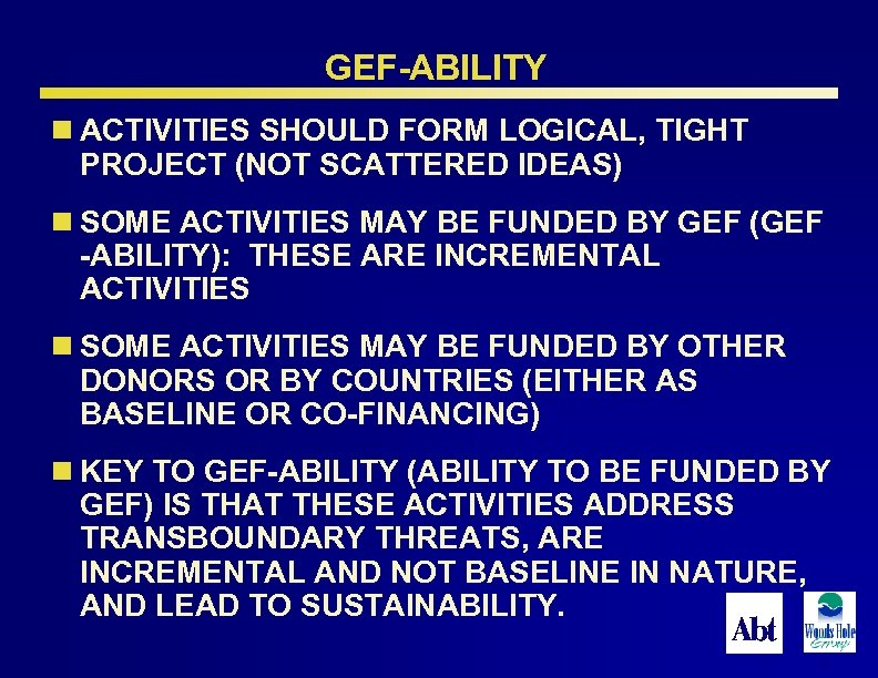 GEF-ABILITY n ACTIVITIES SHOULD FORM LOGICAL, TIGHT PROJECT (NOT SCATTERED IDEAS) n SOME ACTIVITIES