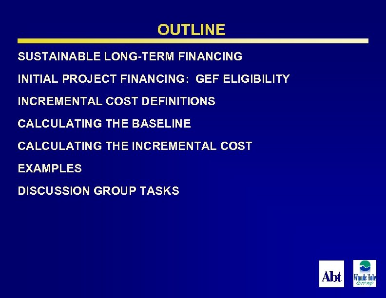 OUTLINE SUSTAINABLE LONG-TERM FINANCING INITIAL PROJECT FINANCING: GEF ELIGIBILITY INCREMENTAL COST DEFINITIONS CALCULATING THE