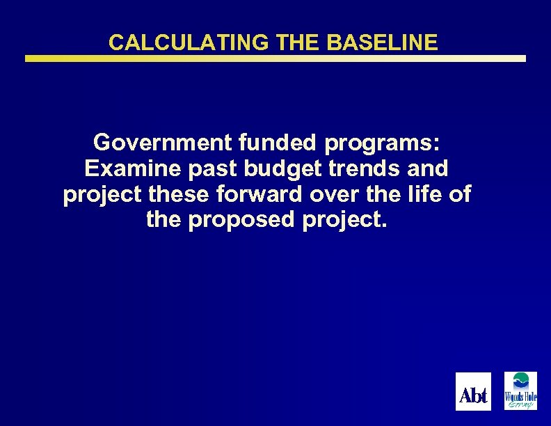 CALCULATING THE BASELINE Government funded programs: Examine past budget trends and project these forward