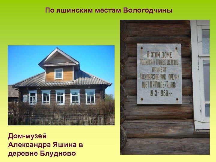 По яшинским местам Вологодчины Дом-музей Александра Яшина в деревне Блудново