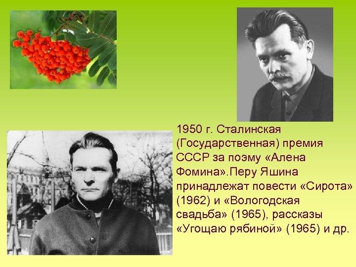 1950 г. Сталинская (Государственная) премия СССР за поэму «Алена Фомина» . Перу Яшина принадлежат